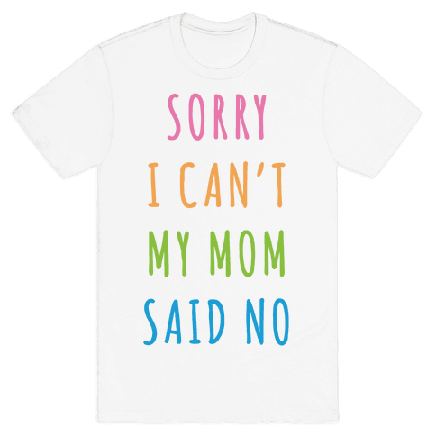 Sorry I Can't My Mom Said No Mens T-Shirt