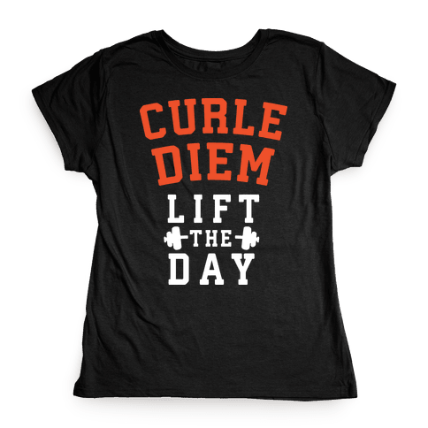 Curle Diem: Lift the Day Womens T-Shirt