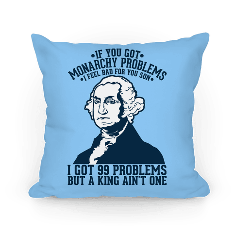 If You Got Monarchy Problems I Feel Bad For You Son I Got 99 Problems But A King Ain't One Pillow
