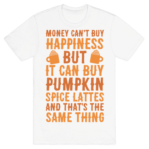 Money Can't Buy Happiness But It Can Buy Pumpkin Spice Latte Mens T-Shirt