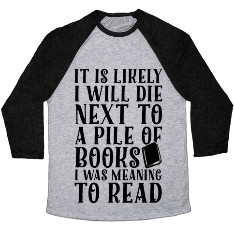 It Is Likely I Will Die Next To A Pile Of Books I Was Meaning To Read Baseball Tee