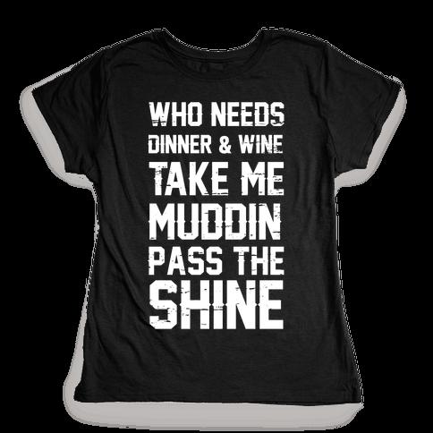 Who Needs Dinner And Wine Take Me Muddin and Pass The Shine Womens T-Shirt