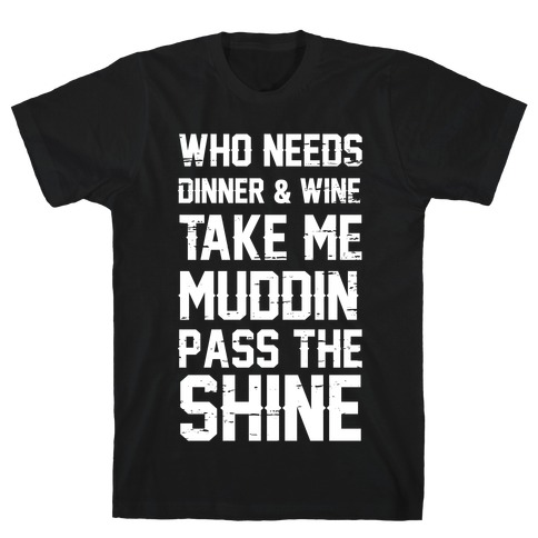 Who Needs Dinner And Wine Take Me Muddin and Pass The Shine T-Shirt