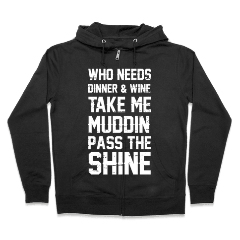 Who Needs Dinner And Wine Take Me Muddin and Pass The Shine Zip Hoodie