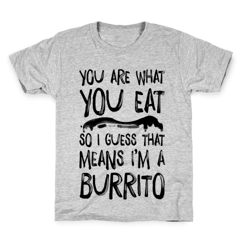 You Are What You Eat. So I Guess that Means I'm a Burrito Kids T-Shirt
