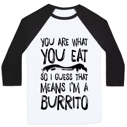 You Are What You Eat. So I Guess that Means I'm a Burrito Baseball Tee