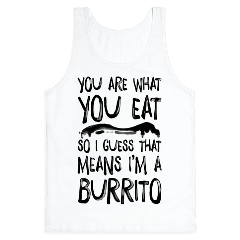 You Are What You Eat. So I Guess that Means I'm a Burrito Tank Top
