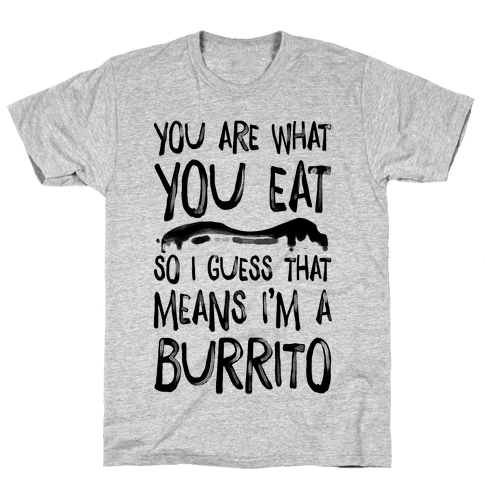 You Are What You Eat. So I Guess that Means I'm a Burrito Mens T-Shirt