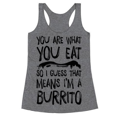You Are What You Eat. So I Guess that Means I'm a Burrito Racerback Tank Top