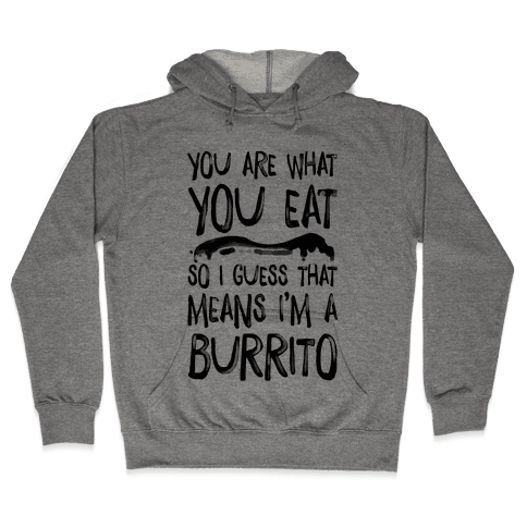 You Are What You Eat. So I Guess that Means I'm a Burrito Hooded Sweatshirt