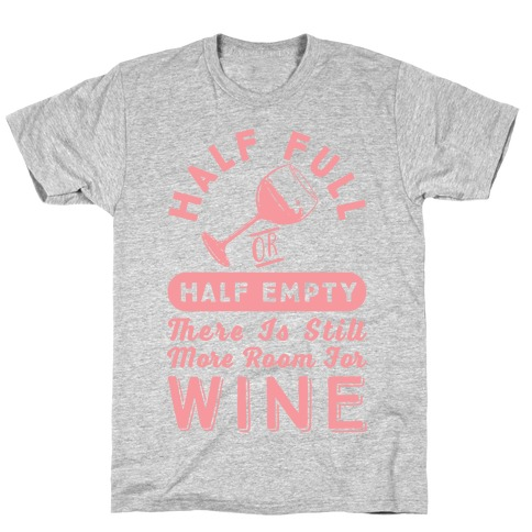 Half Full Or Half Empty There Is Still More Room For Wine T-Shirt