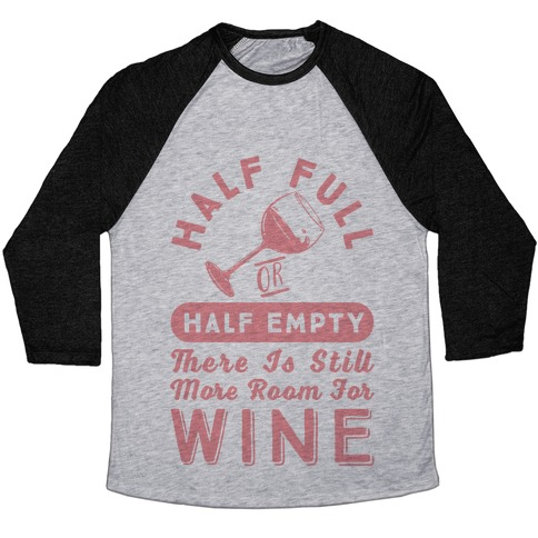 Half Full Or Half Empty There Is Still More Room For Wine Baseball Tee