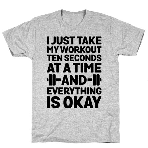 I Just Take My Workout Ten Seconds at a TIME Mens T-Shirt