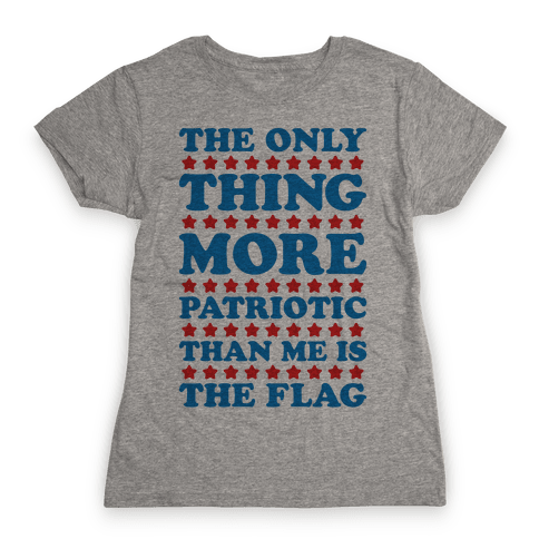 The Only Thing More Patriotic Than Me Is The Flag Womens T-Shirt