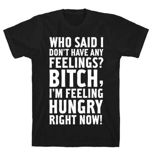 Who Said I Don't Have Feelings? Bitch, I'm Always Feeling Hungry. Mens T-Shirt
