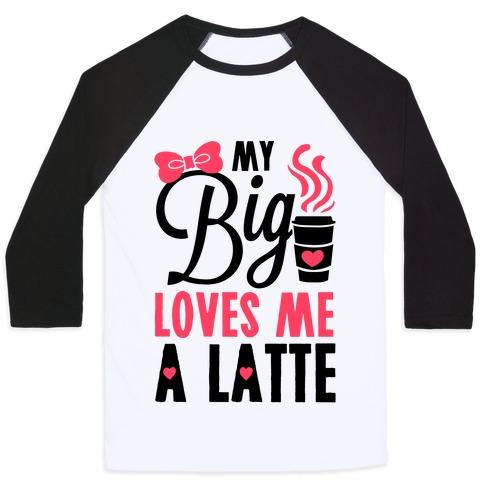 My Big Loves Me A Latte Baseball Tee
