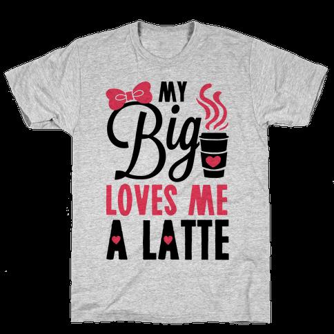 My Big Loves Me A Latte Mens T-Shirt