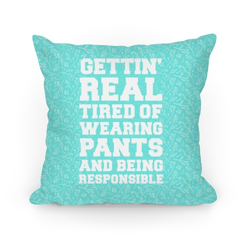 Gettin' Real Tired of Wearing Pants and Being Responsible Pillow