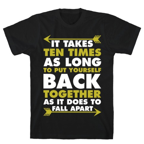 It Takes Ten Times As Long to Put Yourself Back Together As It Does to Fall Apart T-Shirt