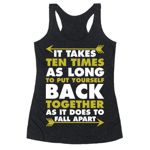 It Takes Ten Times As Long to Put Yourself Back Together As It Does to Fall Apart Racerback Tank Top