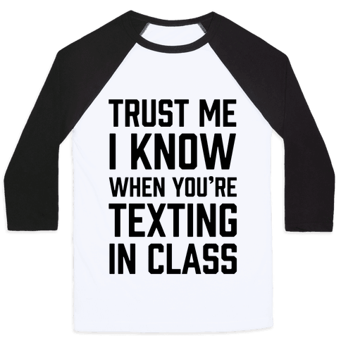 Trust Me I Know When You're Texting In Class Baseball Tee