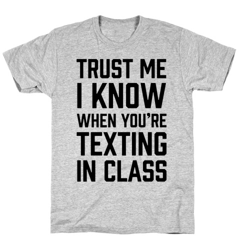 Trust Me I Know When You're Texting In Class T-Shirt