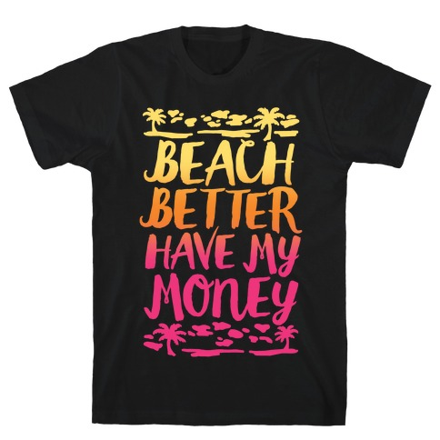 Beach Better Have My Money T-Shirt
