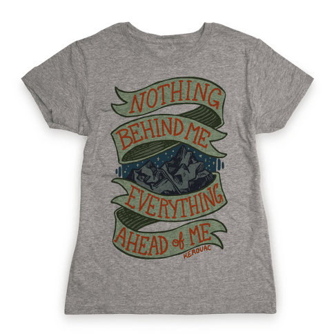 Nothing Behind Me, Everything Ahead Of Me (Kerouac) Womens T-Shirt