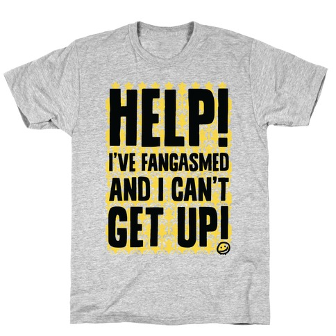 Help I've Fangasmed and I Can't Get Up T-Shirt