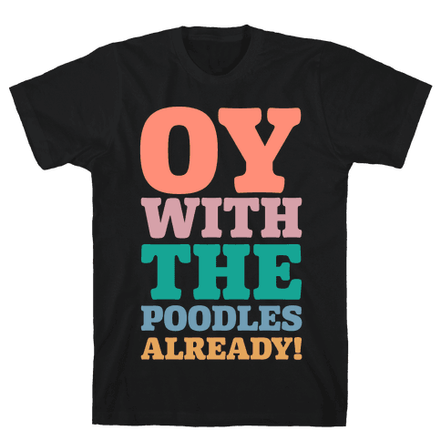 Oy With The Poodles Already Mens T-Shirt