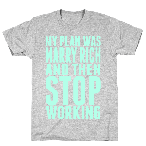 My Plan Was To Marry Rich And Then Stop Working Mens T-Shirt