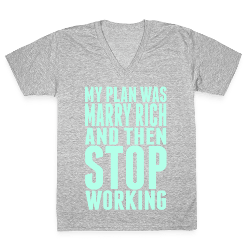 My Plan Was To Marry Rich And Then Stop Working V-Neck Tee Shirt