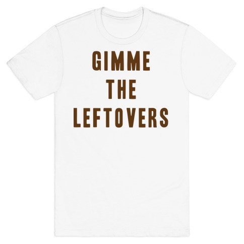 GIMME THE LEFTOVERS (THANKSGIVING) T-Shirt