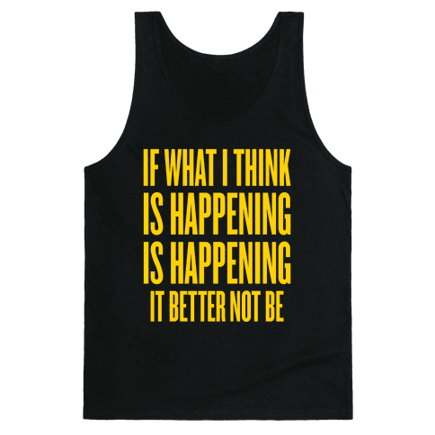 If What I Think Is Happening Tank Top
