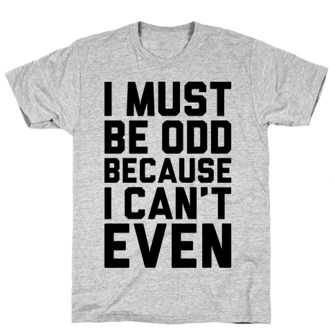 I Must Be Odd Because I Can't Even Mens T-Shirt