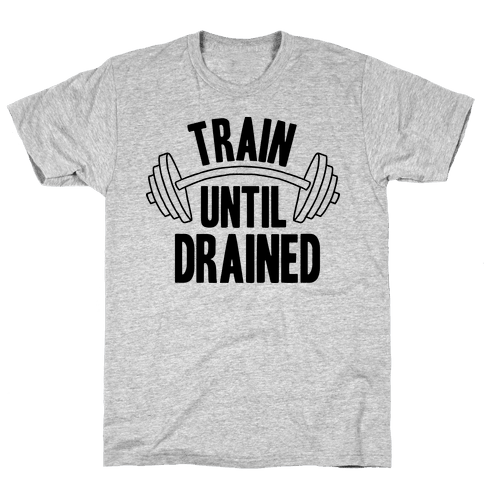 TRAIN UNTIL DRAINED Mens T-Shirt