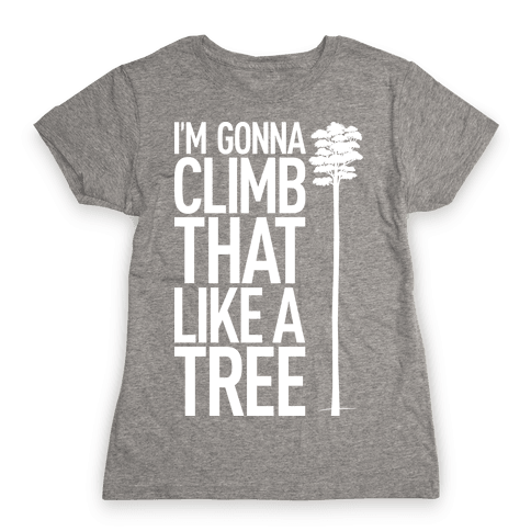 I'm Gonna Climb That Like A Tree Womens T-Shirt