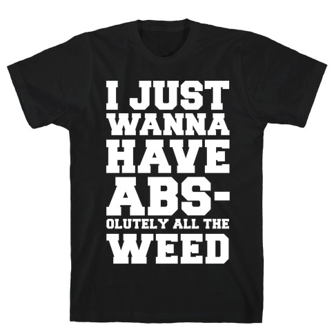 I Just Wanna Have Abs-olutely All The Weed T-Shirt