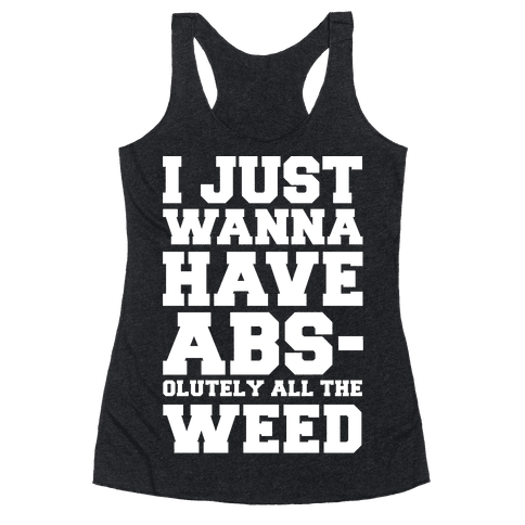 I Just Wanna Have Abs-olutely All The Weed Racerback Tank Top