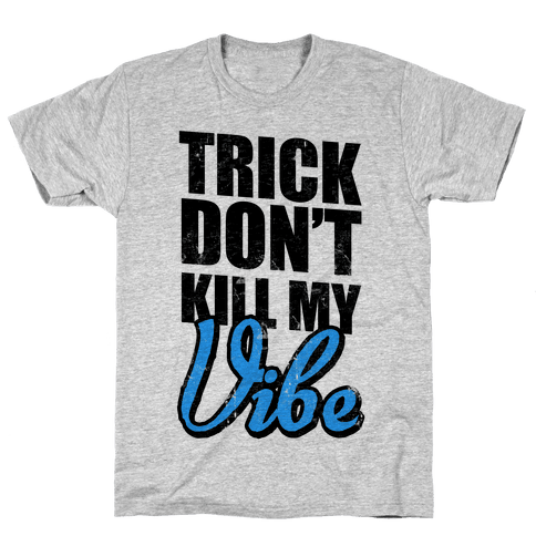 Trick Don't Kill My Vibe Mens T-Shirt