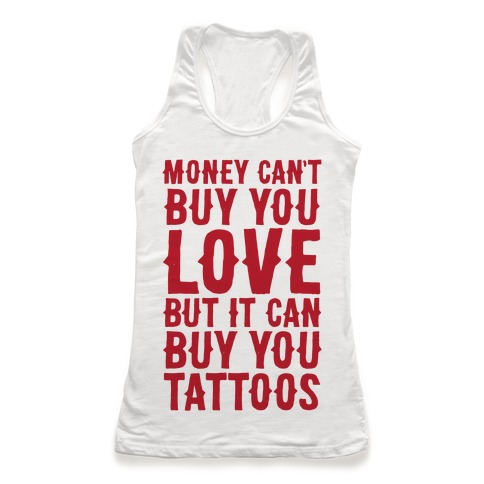 Money Can't Buy You Love But It Can Buy You Tattoos Racerback Tank Top