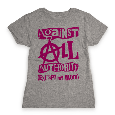 Against All Authority Except My Mom Womens T-Shirt