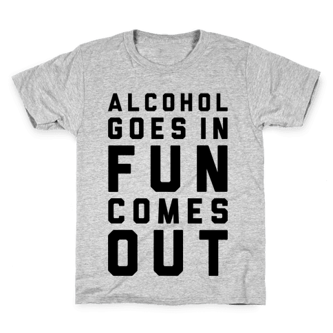 Alcohol Goes In Fun Comes Out Kids T-Shirt