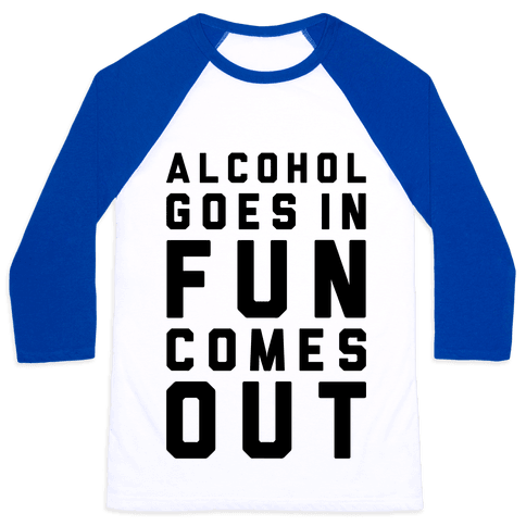 Alcohol Goes In Fun Comes Out Baseball Tee