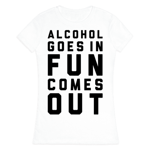 Alcohol Goes In Fun Comes Out Womens T-Shirt
