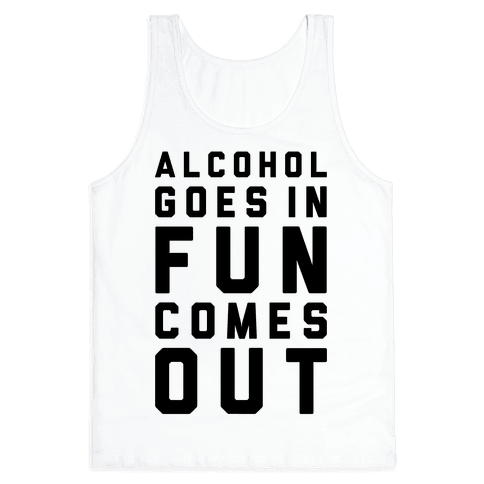 Alcohol Goes In Fun Comes Out Tank Top