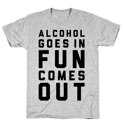 Alcohol Goes In Fun Comes Out Mens T-Shirt