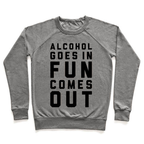 Alcohol Goes In Fun Comes Out Pullover