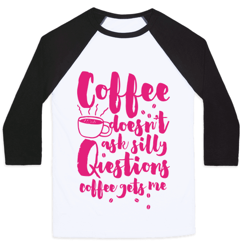 Coffee Doesn't Ask Silly Questions Baseball Tee