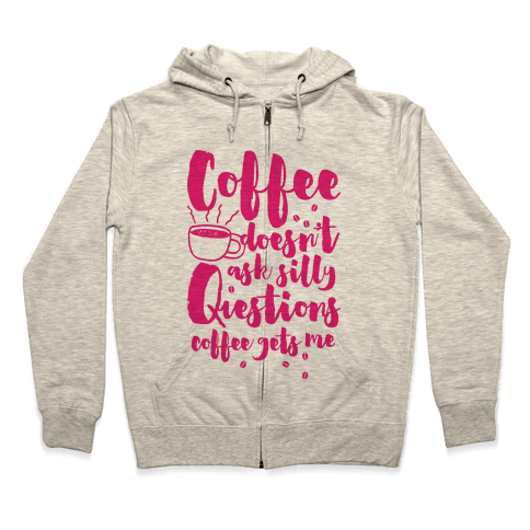Coffee Doesn't Ask Silly Questions Zip Hoodie
